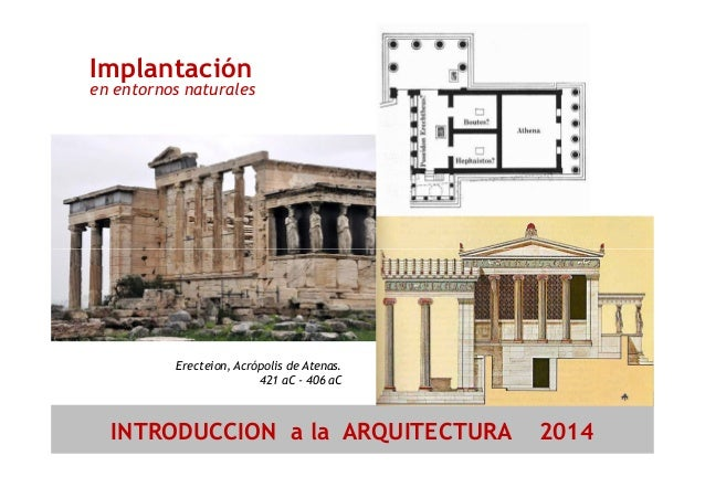 Implantación  en entornos naturales  Erecteion, Acrópolis de Atenas.  421 aC - 406 aC  INTRODUCCION a la ARQUITECTURA 2014