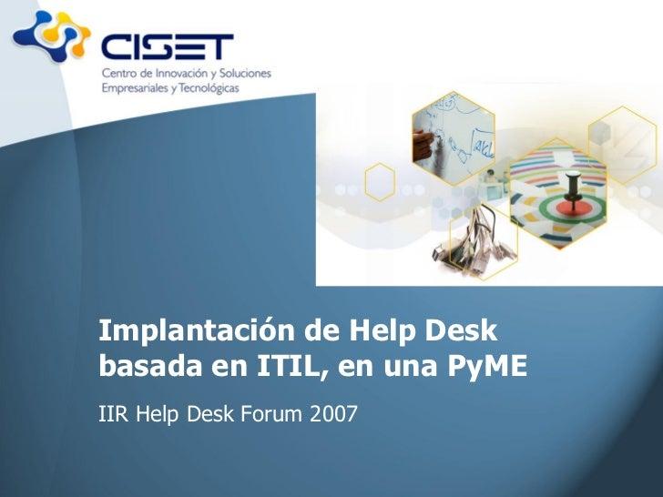 Implantación de Help Deskbasada en ITIL, en una PyMEIIR Help Desk Forum 2007