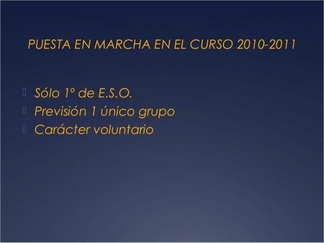 PUESTA EN MARCHA EN EL CURSO 2010-2011   Sólo 1º de E.S.O.  Previsión 1 único grupo  Carácter voluntario