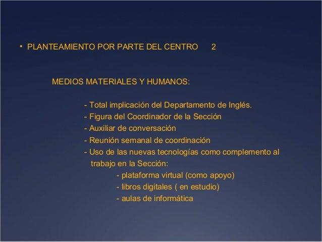 • PLANTEAMIENTO POR PARTE DEL CENTRO  2  MEDIOS MATERIALES Y HUMANOS: - Total implicación del Departamento de Inglés. - Fi...