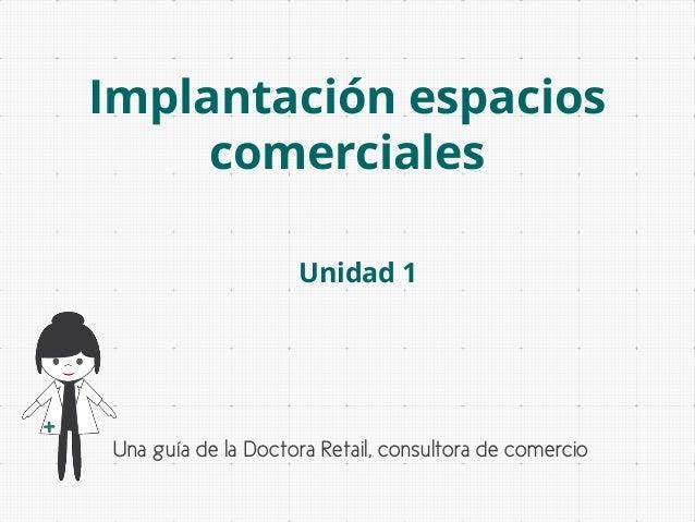 Implantación espacios comerciales Unidad 1  Una guía de la Doctora Retail, consultora de comercio