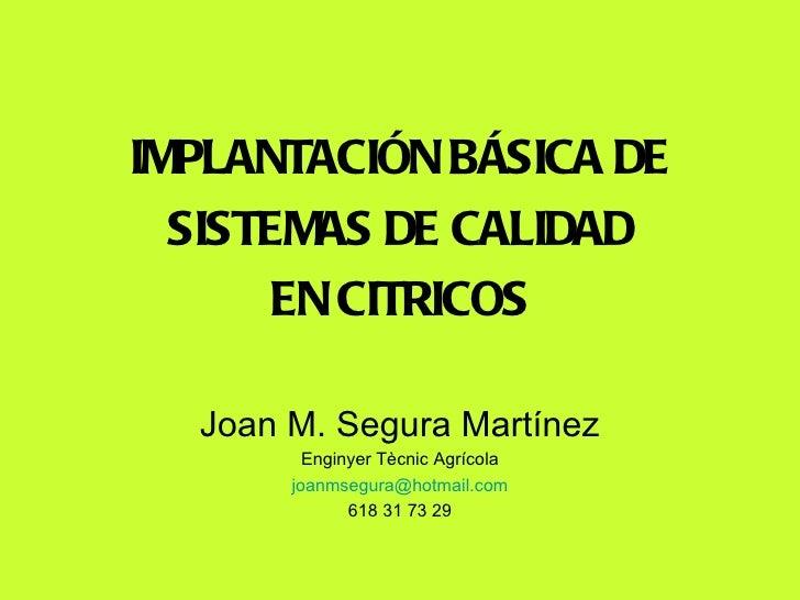 <ul><li>IMPLANTACIÓN BÁSICA DE </li></ul><ul><li>SISTEMAS DE CALIDAD </li></ul><ul><li>EN CITRICOS </li></ul>Joan M. Segur...