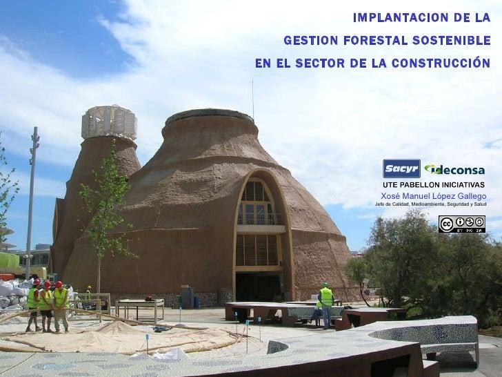 IMPLANTACION DE LA GESTION FORESTAL SOSTENIBLE EN EL SECTOR DE LA CONSTRUCCIÓN Xosé Manuel López Gallego Jefe de Calidad, ...