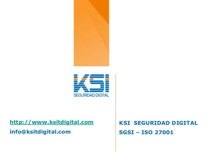 http://www.ksitdigital.com   KSI SEGURIDAD DIGITALinfo@ksitdigital.com         SGSI – ISO 27001