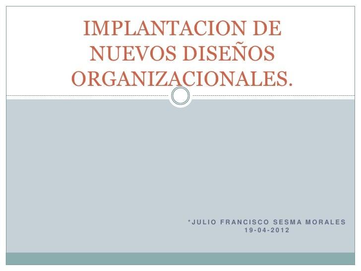 IMPLANTACION DE  NUEVOS DISEÑOSORGANIZACIONALES.        *JULIO FRANCISCO SESMA MORALES                   19-04-2012
