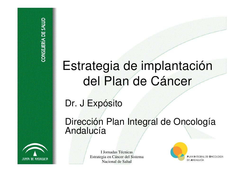 Estrategia de implantación     del Plan de Cáncer Dr. J Expósito  Dirección Plan Integral de Oncología Andalucía          ...