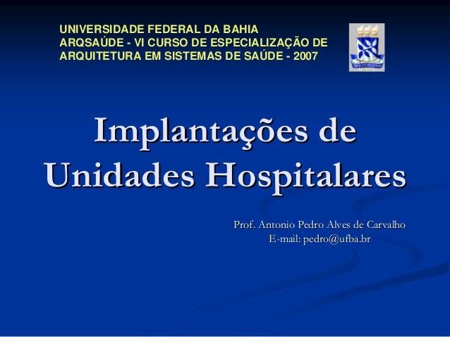 UNIVERSIDADE FEDERAL DA BAHIA ARQSAÚDE - VI CURSO DE ESPECIALIZAÇÃO DE ARQUITETURA EM SISTEMAS DE SAÚDE - 2007  Implantaçõ...