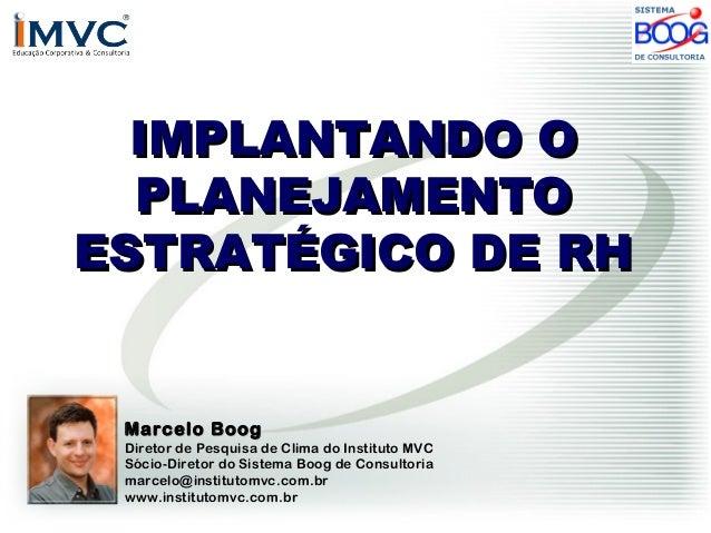 IMPLANTANDO O PLANEJAMENTO ESTRATÉGICO DE RH  Marcelo Boog  Diretor de Pesquisa de Clima do Instituto MVC Sócio-Diretor do...