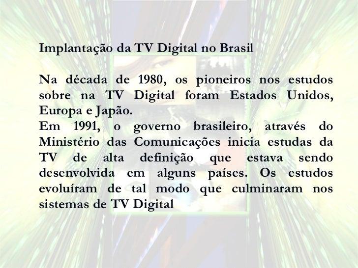 Implantação da TV Digital no Brasil Na década de 1980, os pioneiros nos estudos sobre na TV Digital foram Estados Unidos, ...