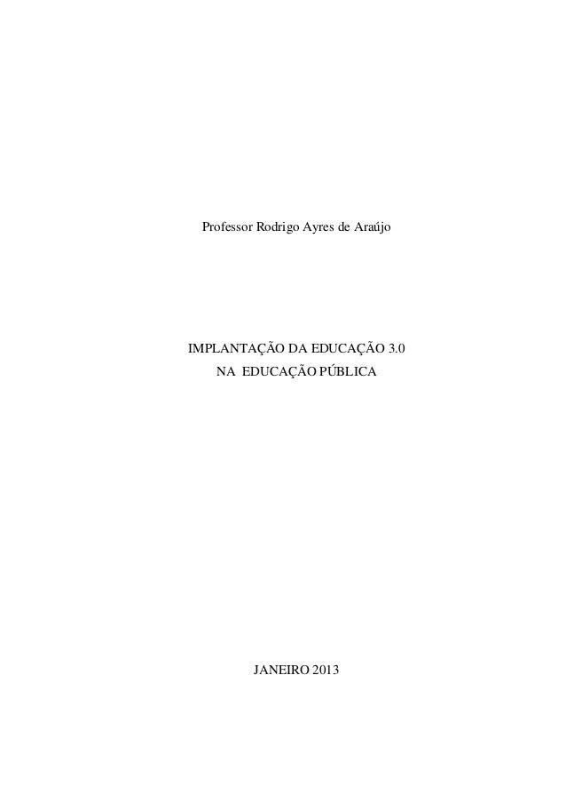 Professor Rodrigo Ayres de AraújoIMPLANTAÇÃO DA EDUCAÇÃO 3.0   NA EDUCAÇÃO PÚBLICA          JANEIRO 2013