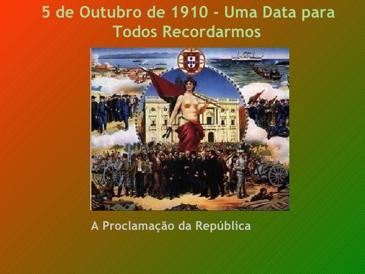 5 de Outubro de 1910 - Uma Data para Todos Recordarmos     A Proclamação da República