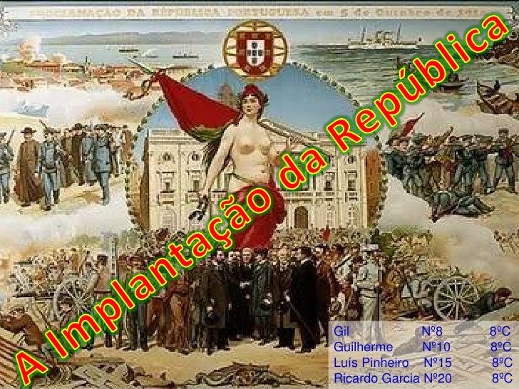 A Implantação da República<br />Gil                    Nº8             8ºC<br />Guilherme        Nº10           8ºC<br />L...