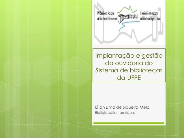 Implantação e gestão da ouvidoria do Sistema de bibliotecas da UFPE Lílian Lima de Siqueira Melo Bibliotecária - ouvidora