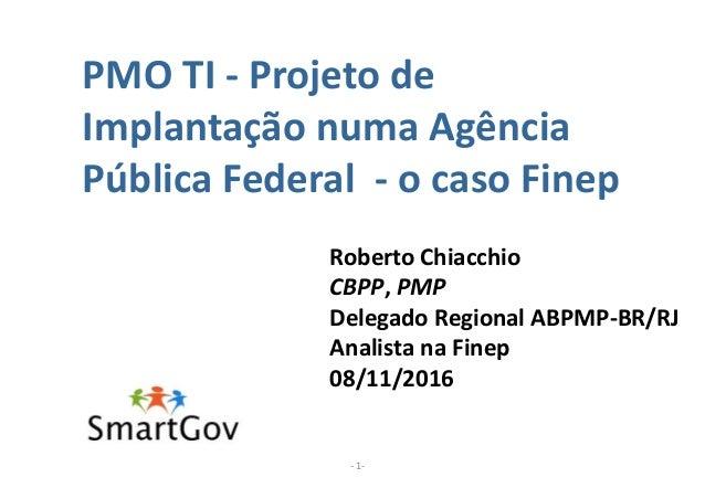 PMO TI - Projeto de Implantação numa Agência Pública Federal - o caso Finep - 1- Roberto Chiacchio CBPP, PMP Delegado Regi...