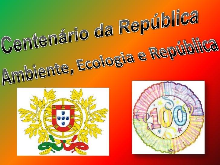 Centenário da República<br />Ambiente, Ecologia e República<br />
