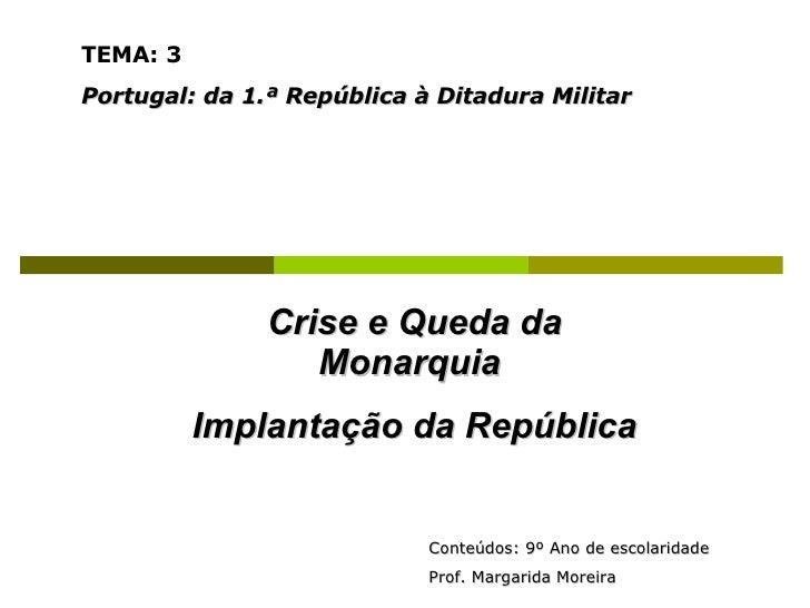 Crise e Queda da Monarquia  Implantação da República TEMA: 3   Portugal: da 1.ª República à Ditadura Militar Conteúdos: 9º...