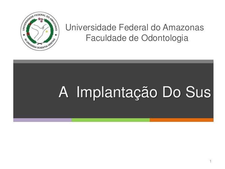 Universidade Federal do Amazonas     Faculdade de OdontologiaA Implantação Do Sus                                   1