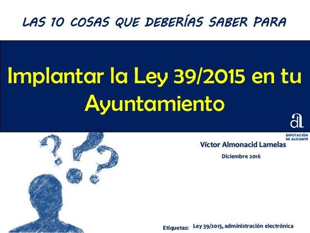 Implantar la Ley 39/2015 en tu Ayuntamiento Víctor Almonacid Lamelas Diciembre 2016 LAS 10 COSAS QUE DEBERÍAS SABER PARA E...