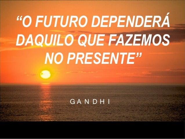 """G A N D H I """"O FUTURO DEPENDERÁ DAQUILO QUE FAZEMOS NO PRESENTE"""""""