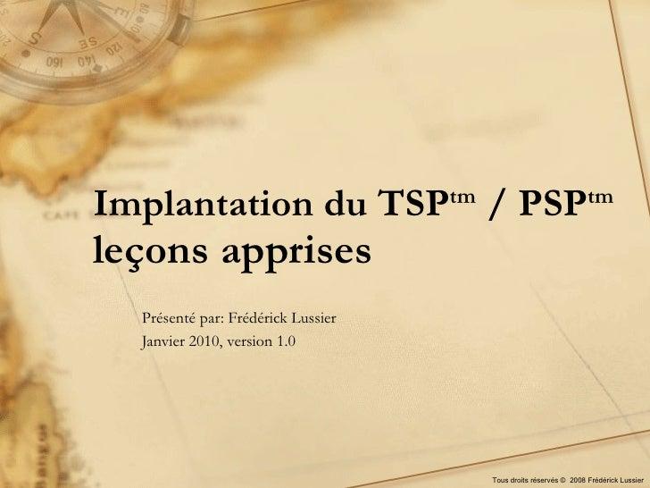 Implantation du TSP tm  / PSP tm leçons apprises Présenté par: Frédérick Lussier Janvier 2010, version 1.0 Tous droits rés...