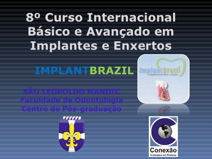 8º Curso Internacional Básico e Avançado em  Implantes e Enxertos   IMPLANTBRAZIL SÃO LEOPOLDO MANDICFaculdade de Odontolo...