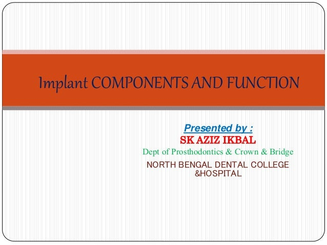 Implant COMPONENTS AND FUNCTION Presented by : SK AZIZ IKBAL Dept of Prosthodontics & Crown & Bridge NORTH BENGAL DENTAL C...