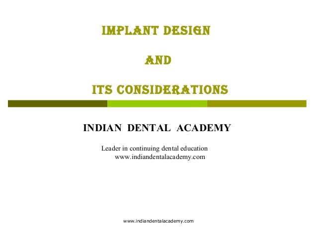 IMPLANT DESIGN AND ITS CONSIDERATIONS INDIAN DENTAL ACADEMY Leader in continuing dental education www.indiandentalacademy....