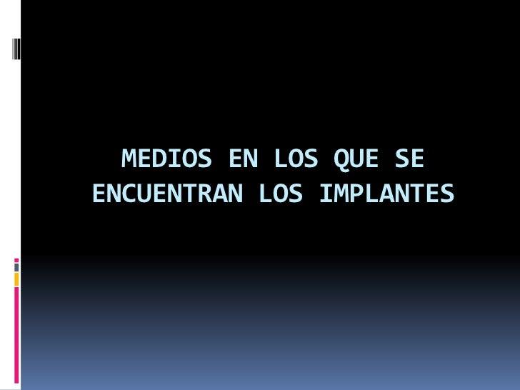 Medio Bioquímico:<br />Las condiciones en las que tienen que actuar los implantes quirúrgicos dentro del cuerpo humano, so...