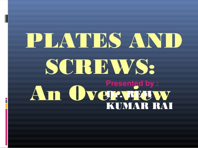 PLATES AND SCREWS: An Overview Presented by : Dr. REM KUMAR RAI