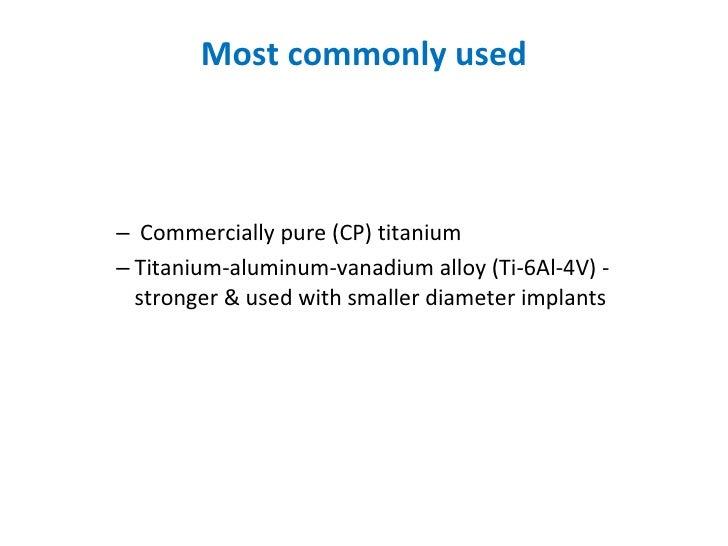 Most commonly used <ul><ul><ul><ul><li>Commercially pure (CP) titanium </li></ul></ul></ul></ul><ul><ul><ul><ul><li>Titani...