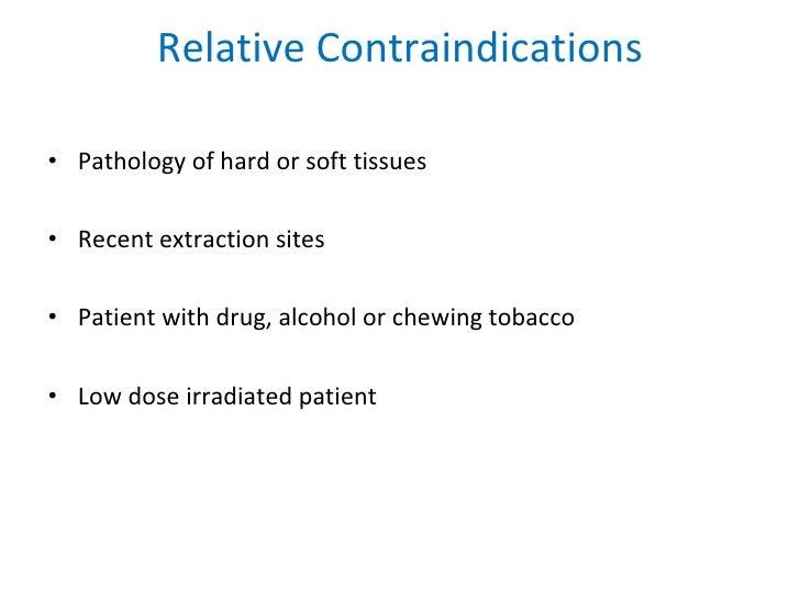Relative Contraindications <ul><li>Pathology of hard or soft tissues  </li></ul><ul><li>Recent extraction sites </li></ul>...
