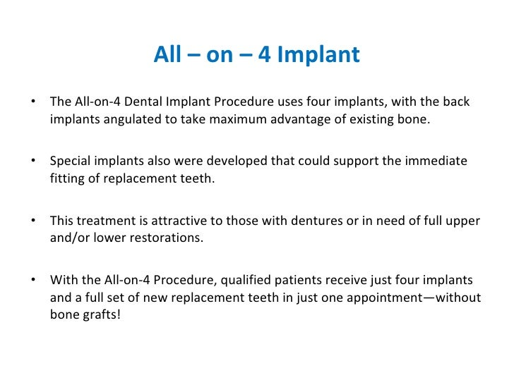 All – on – 4 Implant <ul><li>The All-on-4 Dental Implant Procedure uses four implants, with the back implants angulated to...