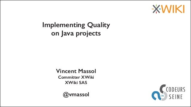Implementing Quality on Java projects  Vincent Massol Committer XWiki XWiki SAS !  @vmassol 27 au 29 mars 2013