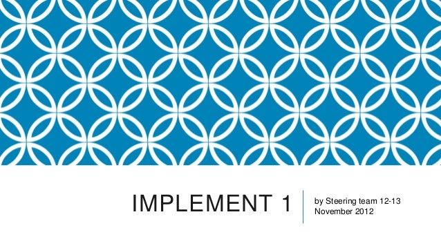 IMPLEMENT 1   by Steering team 12-13              November 2012