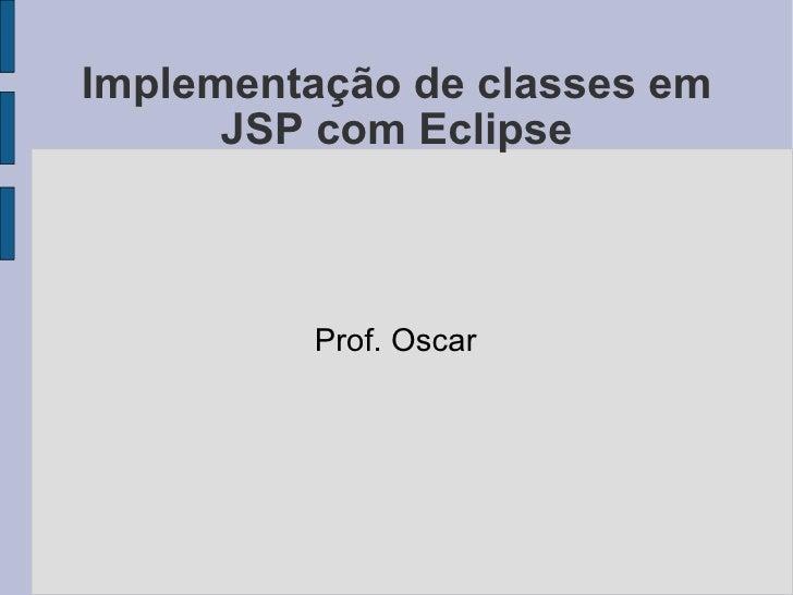 Implementação de classes em JSP com Eclipse Prof. Oscar