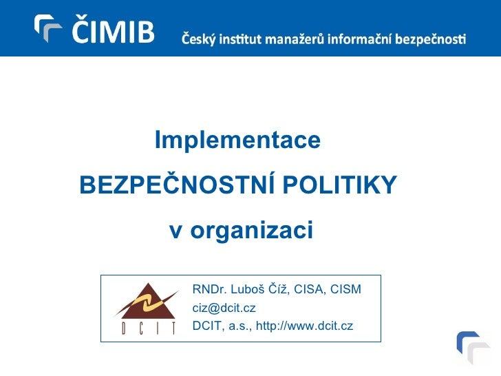 Implementace  BEZPEČNOSTNÍ POLITIKY  v organizaci RNDr. Luboš Číž, CISA, CISM [email_address] DCIT, a.s., http://www.dcit.cz