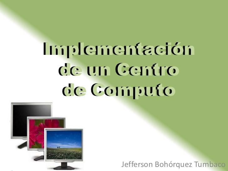 ImplementaciónImplementación  de un Centro  de un Centro  de Computo   de Computo       Jefferson Bohórquez Tumbaco