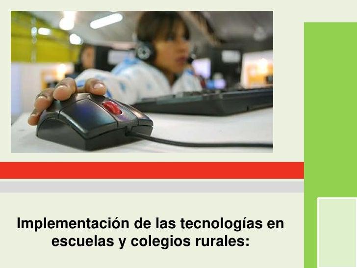 Implementación de las tecnologías en escuelas y colegios rurales:<br />