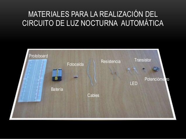 MATERIALES PARA LA REALIZACIÓN DELCIRCUITO DE LUZ NOCTURNA AUTOMÁTICAProtoboardBateríaFotoceldaCablesResistenciaLEDTransis...