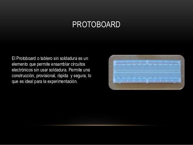 PROTOBOARDEl Protoboard o tablero sin soldadura es unelemento que permite ensamblar circuitoselectrónicos sin usar soldadu...