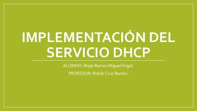 IMPLEMENTACIÓN DEL SERVICIO DHCP ALUMNO: Rojas Ramos Miguel Ángel. PROFESOR:Waldir Cruz Ramos.