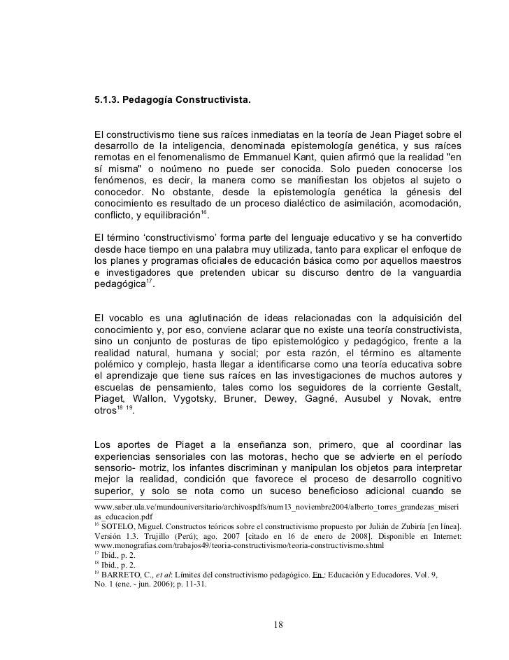 5.1.3. Pedagogía Constructivista.   El constructivismo tiene sus raíces inmediatas en la teoría de Jean Piaget sobre el de...