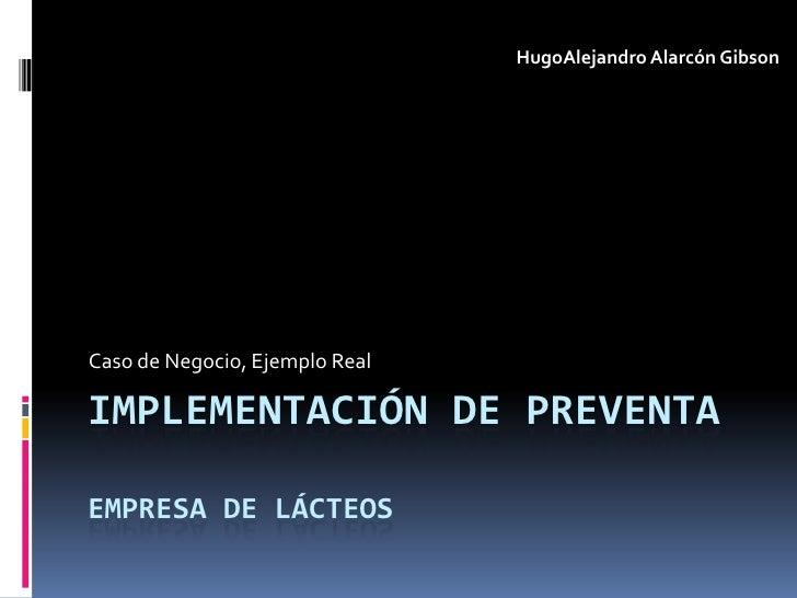 HugoAlejandro Alarcón GibsonCaso de Negocio, Ejemplo RealIMPLEMENTACIÓN DE PREVENTAEMPRESA DE LÁCTEOS
