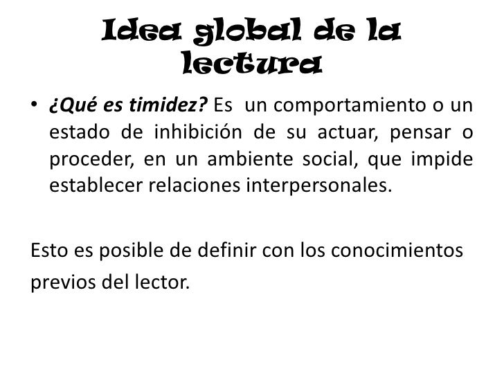 Idea global de la lectura<br />¿Qué es timidez? Es  un comportamiento o un estado de inhibición de su actuar, pensar o pro...