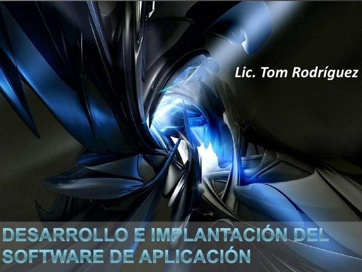 Lic. Tom Rodríguez<br />DESARROLLO e implantación del software de Aplicación<br />