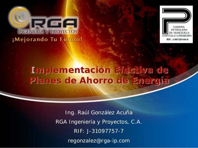 ¡ M e j o r a n d o Tu F u t u r o !  Implementación Efectiva de Planes de Ahorro de Energía  Ing. Raúl González Acuña RGA...