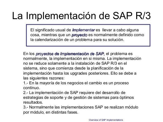 La Implementación de SAP R/3     El significado usual de Implementar es llevar a cabo alguna     cosa, mientras que un pro...