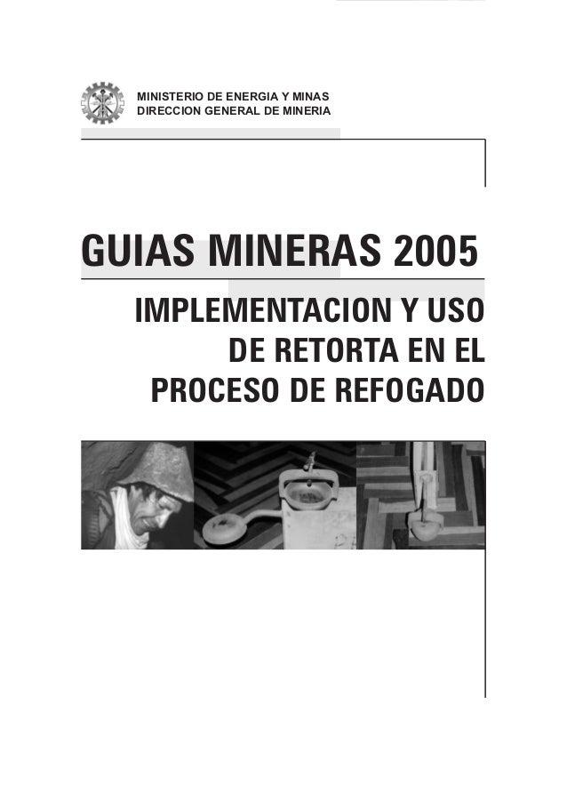 GUIAS MINERAS 2005 IMPLEMENTACION Y USO DE RETORTA EN EL PROCESO DE REFOGADO  MINISTERIO DE ENERGIA Y MINAS DIRECCION GENE...