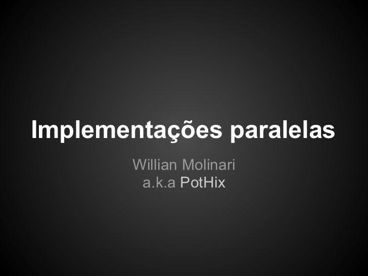 Implementações paralelas        Willian Molinari         a.k.a PotHix