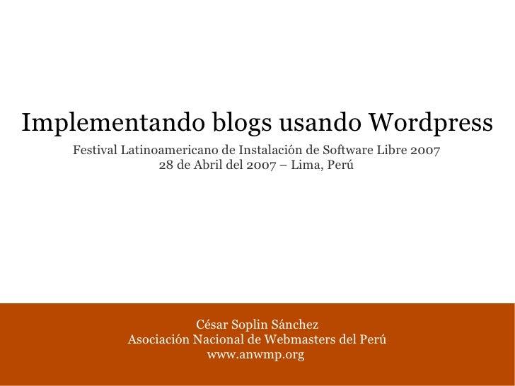 Implementando blogs usando Wordpress    Festival Latinoamericano de Instalación de Software Libre 2007                   2...